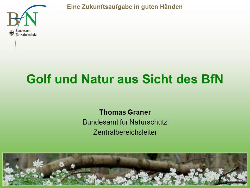 Eine Zukunftsaufgabe in guten Händen Golf und Natur aus Sicht des BfN Thomas Graner Bundesamt für Naturschutz Zentralbereichsleiter
