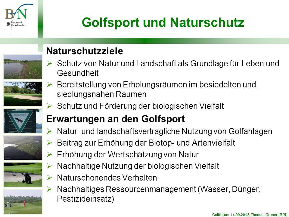 Golfsport und Naturschutz Naturschutzziele Schutz von Natur und Landschaft als Grundlage für Leben und Gesundheit Bereitstellung von Erholungsräumen im besiedelten und siedlungsnahen Räumen Schutz und Förderung der biologischen Vielfalt Erwartungen an den Golfsport Natur- und landschaftsverträgliche Nutzung von Golfanlagen Beitrag zur Erhöhung der Biotop- und Artenvielfalt Erhöhung der Wertschätzung von Natur Nachhaltige Nutzung der biologischen Vielfalt Naturschonendes Verhalten Nachhaltiges Ressourcenmanagement (Wasser, Dünger, Pestizideinsatz) Golfforum 14.09.2012, Thomas Graner (BfN)
