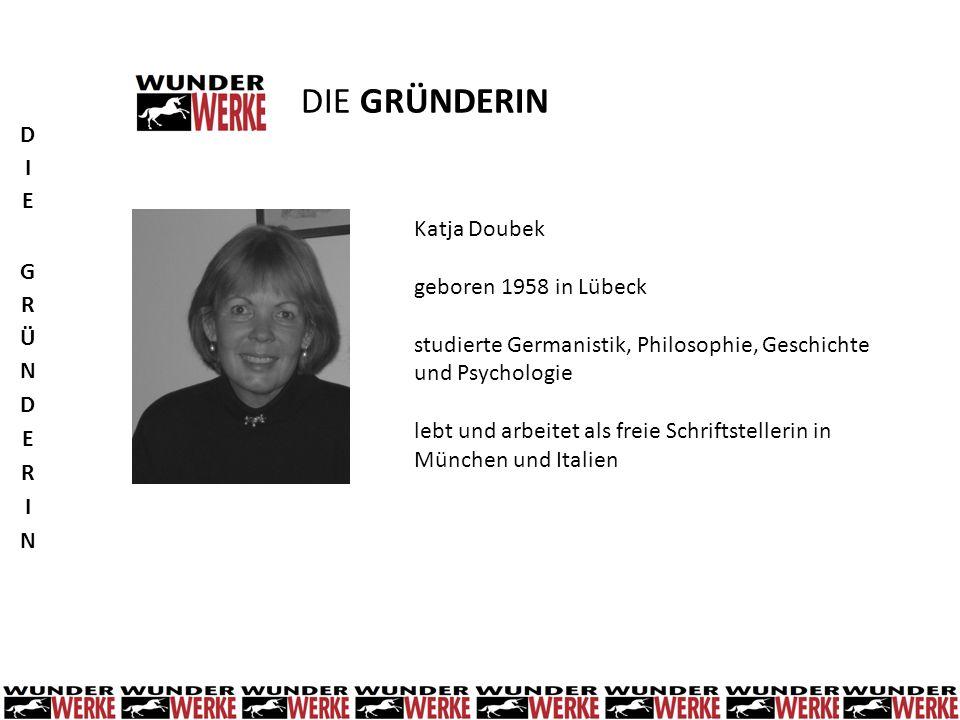 DIE GRÜNDERIN Katja Doubek geboren 1958 in Lübeck studierte Germanistik, Philosophie, Geschichte und Psychologie lebt und arbeitet als freie Schriftst