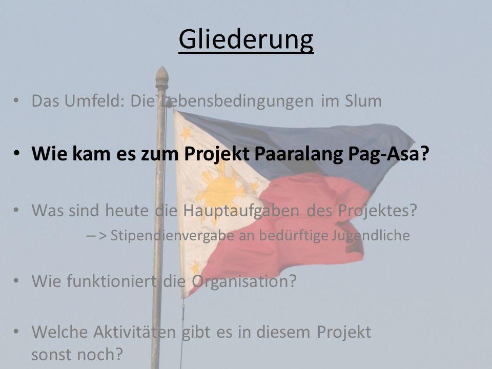 Gliederung Das Umfeld: Die Lebensbedingungen im Slum Wie kam es zum Projekt Paaralang Pag-Asa? Was sind heute die Hauptaufgaben des Projektes? – > Sti
