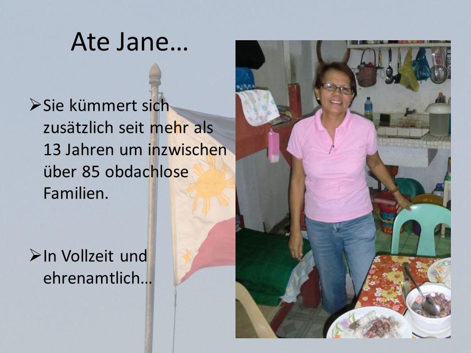 Ate Jane… Sie kümmert sich zusätzlich seit mehr als 13 Jahren um inzwischen über 85 obdachlose Familien. In Vollzeit und ehrenamtlich…