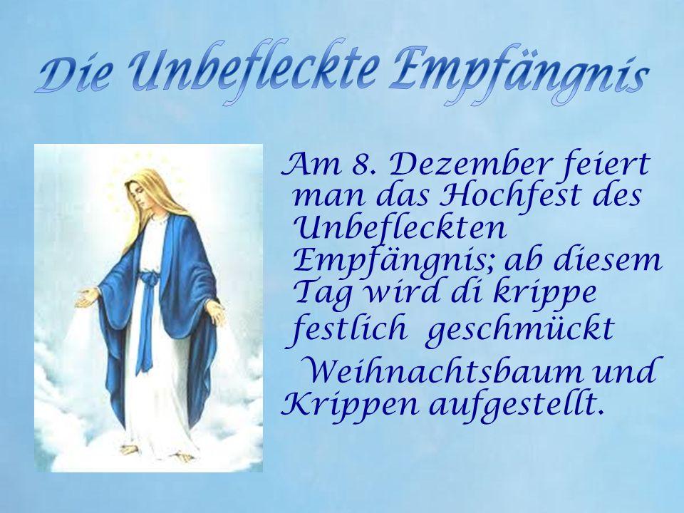 Am 8. Dezember feiert man das Hochfest des Unbefleckten Empfängnis; ab diesem Tag wird di krippe festlich geschmückt Weihnachtsbaum und Krippen aufges