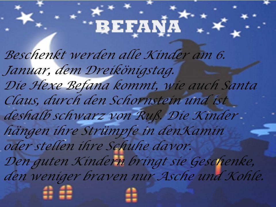 Beschenkt werden alle Kinder am 6. Januar, dem Dreikönigstag. Die Hexe Befana kommt, wie auch Santa Claus, durch den Schornstein und ist deshalb schwa