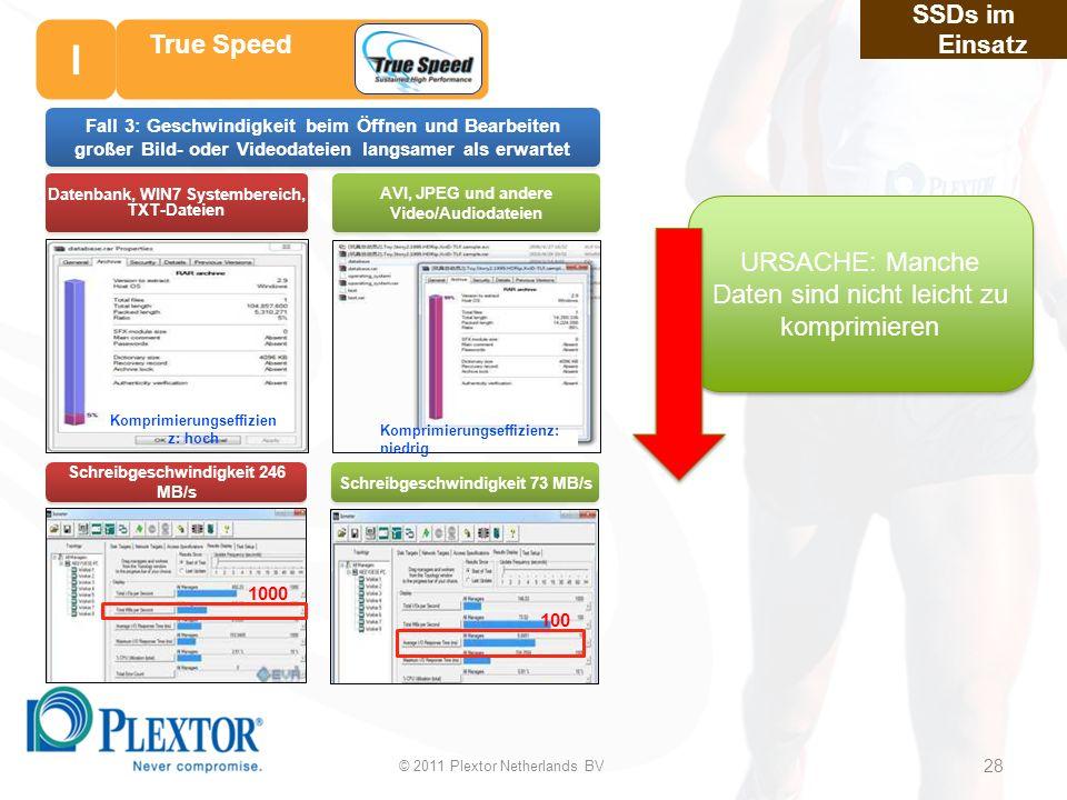 28 Schreibgeschwindigkeit 246 MB/s Schreibgeschwindigkeit 73 MB/s Datenbank, WIN7 Systembereich, TXT-Dateien AVI, JPEG und andere Video/Audiodateien Komprimierungseffizien z: hoch Komprimierungseffizienz: niedrig 1000 100 Fall 3: Geschwindigkeit beim Öffnen und Bearbeiten großer Bild- oder Videodateien langsamer als erwartet SSDs im Einsatz URSACHE: Manche Daten sind nicht leicht zu komprimieren True Speed © 2011 Plextor Netherlands BV 28 I