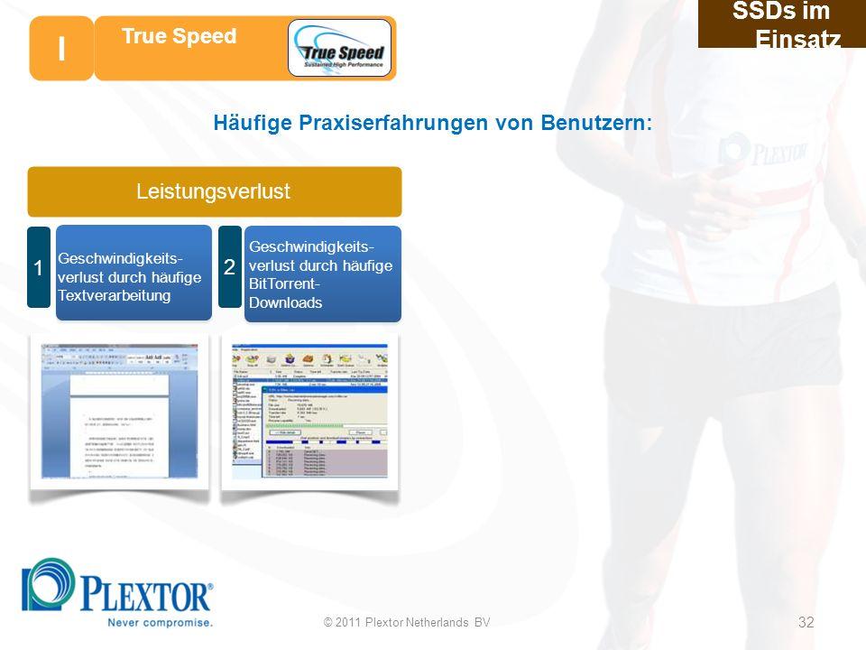 Geschwindigkeits- verlust durch häufige Textverarbeitung Leistungsverlust 1 2 Häufige Praxiserfahrungen von Benutzern: Geschwindigkeits- verlust durch häufige BitTorrent- Downloads SSDs im Einsatz 32 32 True Speed © 2011 Plextor Netherlands BV 32 I