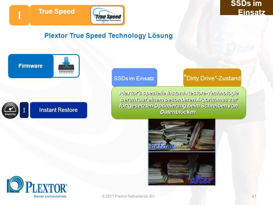 © 2011 Plextor Netherlands BV 41 SSDs im Einsatz Instant Restore I Dirty Drive -Zustand SSDs im Einsatz True Speed 41 Plextor s spezielle Instant-Restore-Technologie beruht auf einem besonderen Algorithmus zur fortgesetzten Optimierung beim Schreiben von Datenblöcken Plextor s spezielle Instant-Restore-Technologie beruht auf einem besonderen Algorithmus zur fortgesetzten Optimierung beim Schreiben von Datenblöcken.