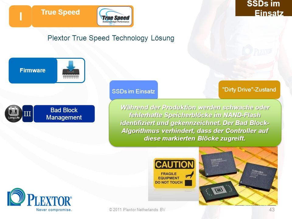43 SSDs im Einsatz Dirty Drive -Zustand SSDs im Einsatz Plextor True Speed Technology Lösung Bad Block Management III I True Speed I © 2011 Plextor Netherlands BV 43 Während der Produktion werden schwache oder fehlerhafte Speicherblöcke im NAND-Flash identifiziert und gekennzeichnet.