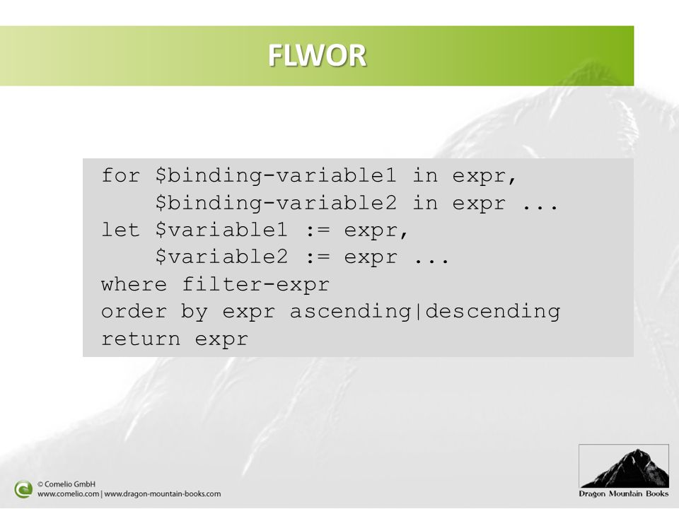FLWOR for $binding-variable1 in expr, $binding-variable2 in expr... let $variable1 := expr, $variable2 := expr... where filter-expr order by expr asce