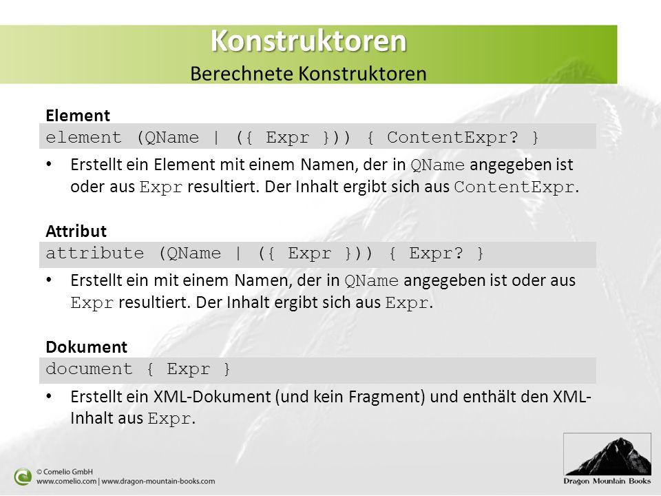 Konstruktoren Konstruktoren Berechnete Konstruktoren Element element (QName | ({ Expr })) { ContentExpr? } Erstellt ein Element mit einem Namen, der i