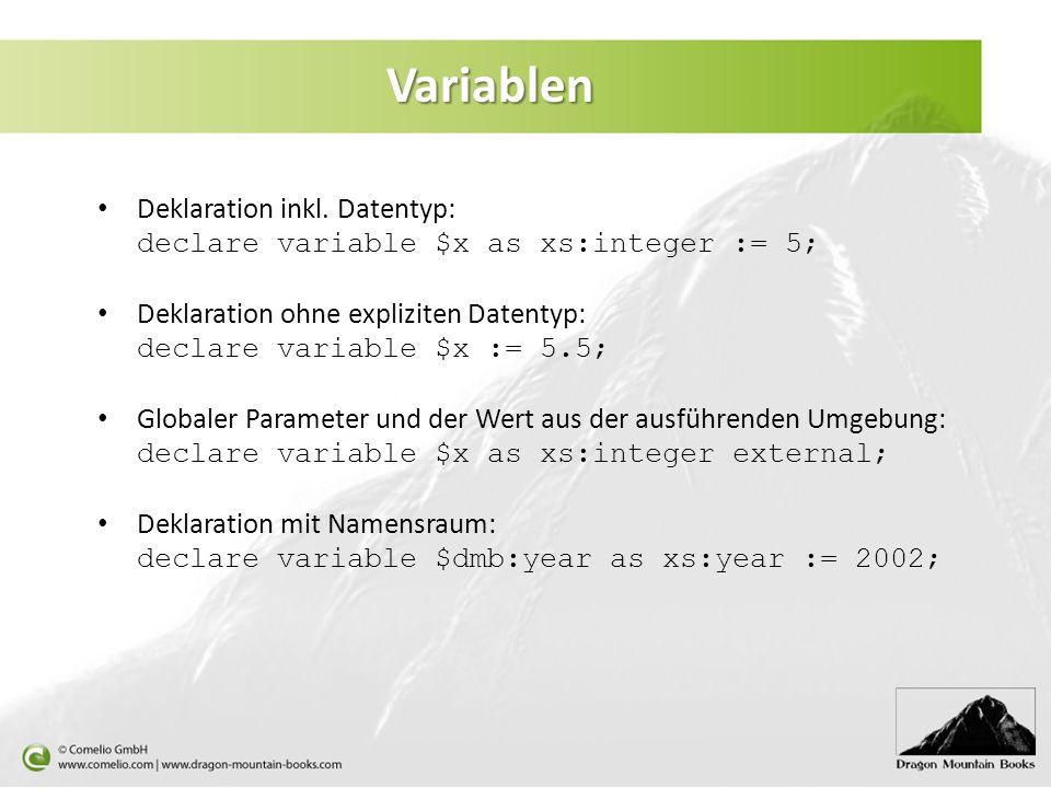 Variablen Deklaration inkl. Datentyp: declare variable $x as xs:integer := 5; Deklaration ohne expliziten Datentyp: declare variable $x := 5.5; Global