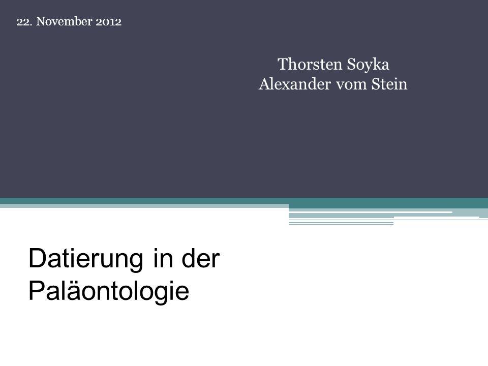 Datierung in der Paläontologie Thorsten Soyka Alexander vom Stein 22. November 2012