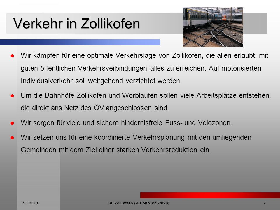 7.5.2013SP Zollikofen (Vision 2013-2020)7 Verkehr in Zollikofen Verkehr in Zollikofen Wir kämpfen für eine optimale Verkehrslage von Zollikofen, die allen erlaubt, mit guten öffentlichen Verkehrsverbindungen alles zu erreichen.