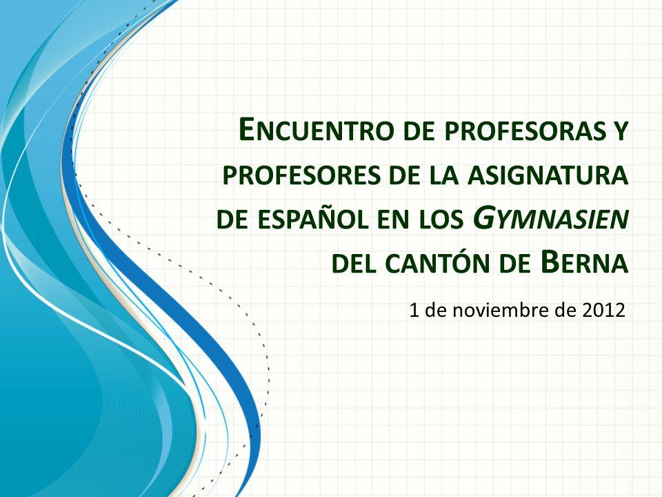 E NCUENTRO DE PROFESORAS Y PROFESORES DE LA ASIGNATURA DE ESPAÑOL EN LOS G YMNASIEN DEL CANTÓN DE B ERNA 1 de noviembre de 2012