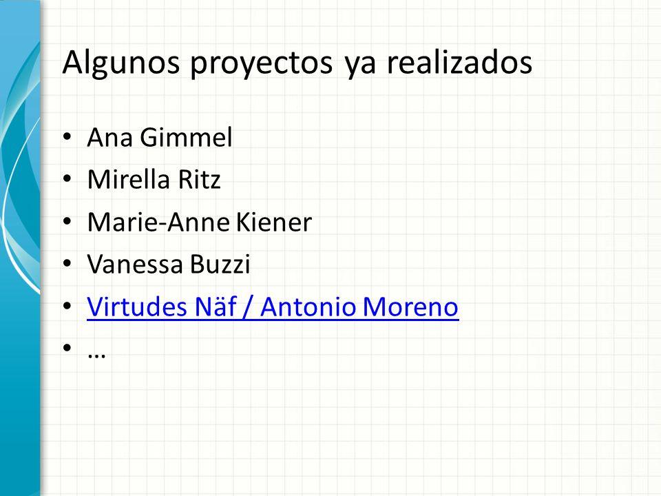 Algunos proyectos ya realizados Ana Gimmel Mirella Ritz Marie-Anne Kiener Vanessa Buzzi Virtudes Näf / Antonio Moreno …
