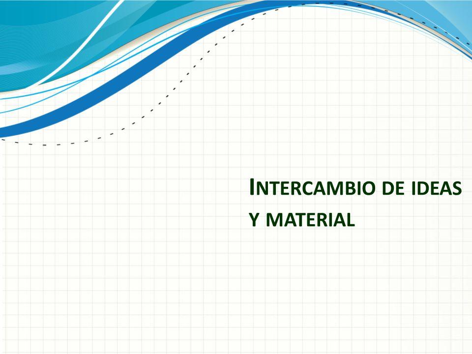 I NTERCAMBIO DE IDEAS Y MATERIAL