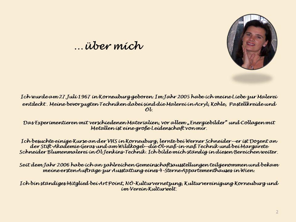 …über mich Ich wurde am 27.Juli 1967 in Korneuburg geboren. Im Jahr 2005 habe ich meine Liebe zur Malerei entdeckt. Meine bevorzugten Techniken dabei