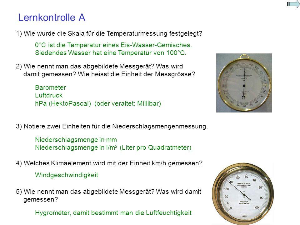 Lernkontrolle A 1) Wie wurde die Skala für die Temperaturmessung festgelegt? 2) Wie nennt man das abgebildete Messgerät? Was wird damit gemessen? Wie