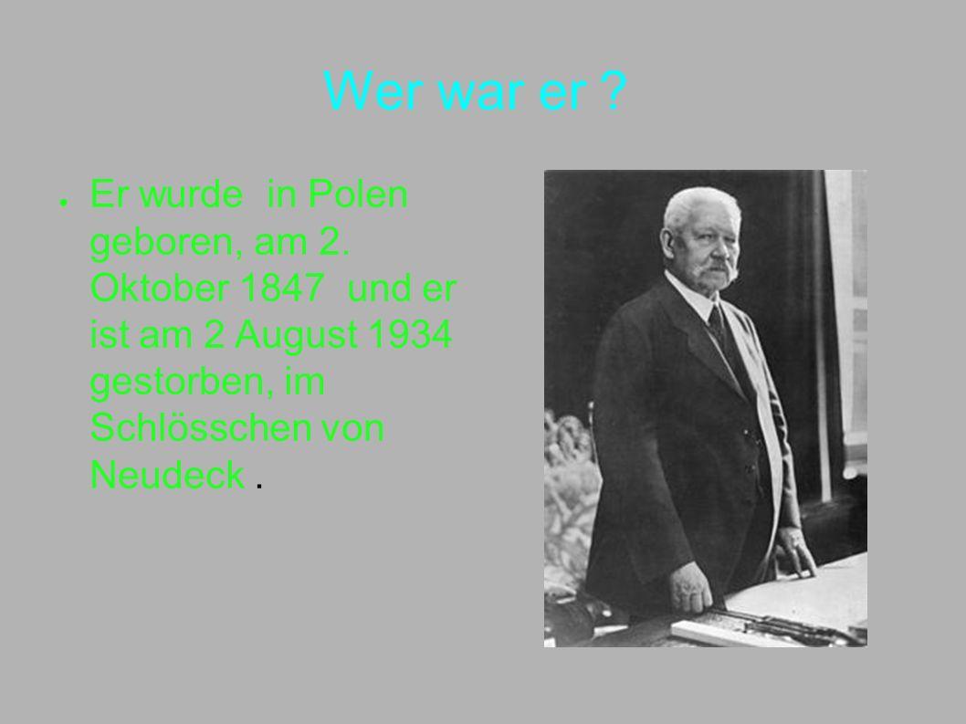 Wer war er ? Er wurde in Polen geboren, am 2. Oktober 1847 und er ist am 2 August 1934 gestorben, im Schlösschen von Neudeck.