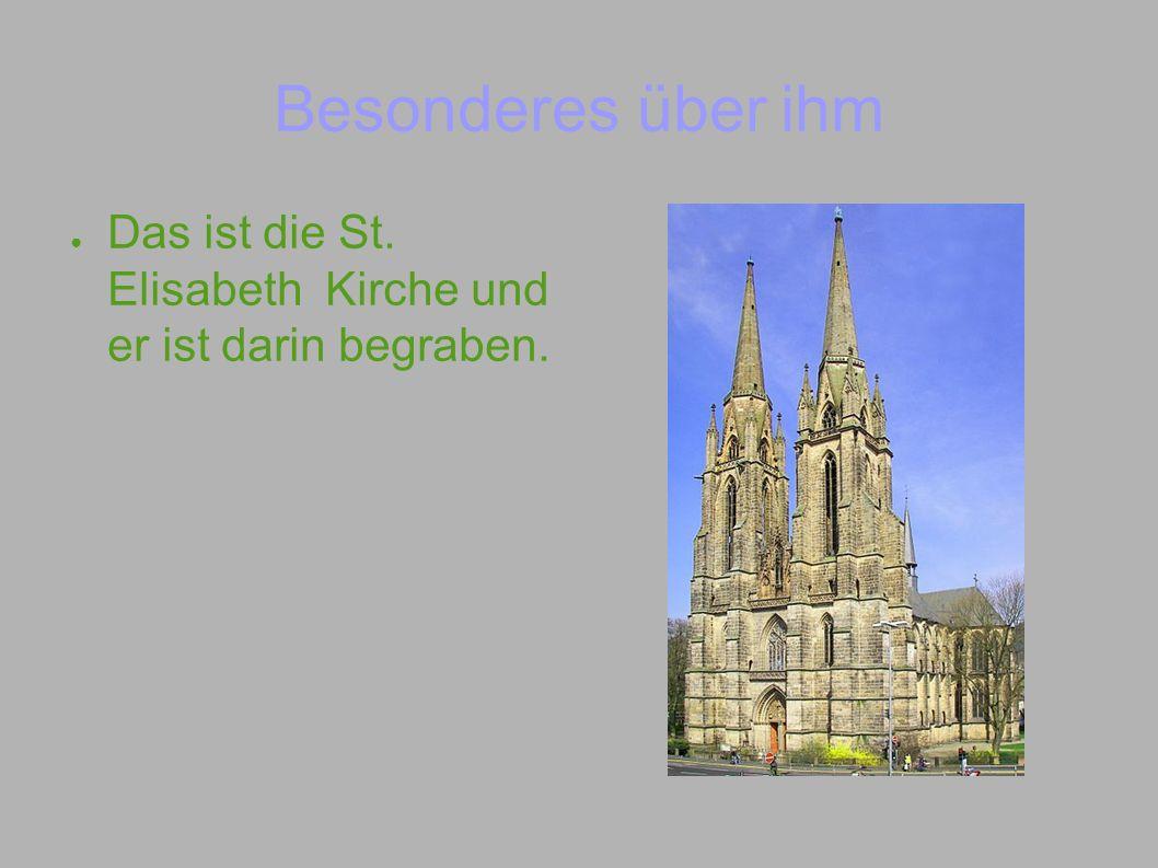 Das ist die St. Elisabeth Kirche und er ist darin begraben. Besonderes über ihm