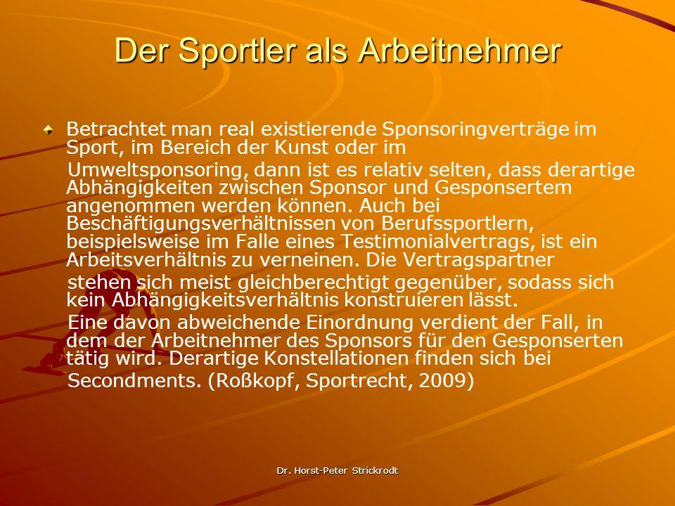 Dr. Horst-Peter Strickrodt Der Sportler als Arbeitnehmer Betrachtet man real existierende Sponsoringverträge im Sport, im Bereich der Kunst oder im Um