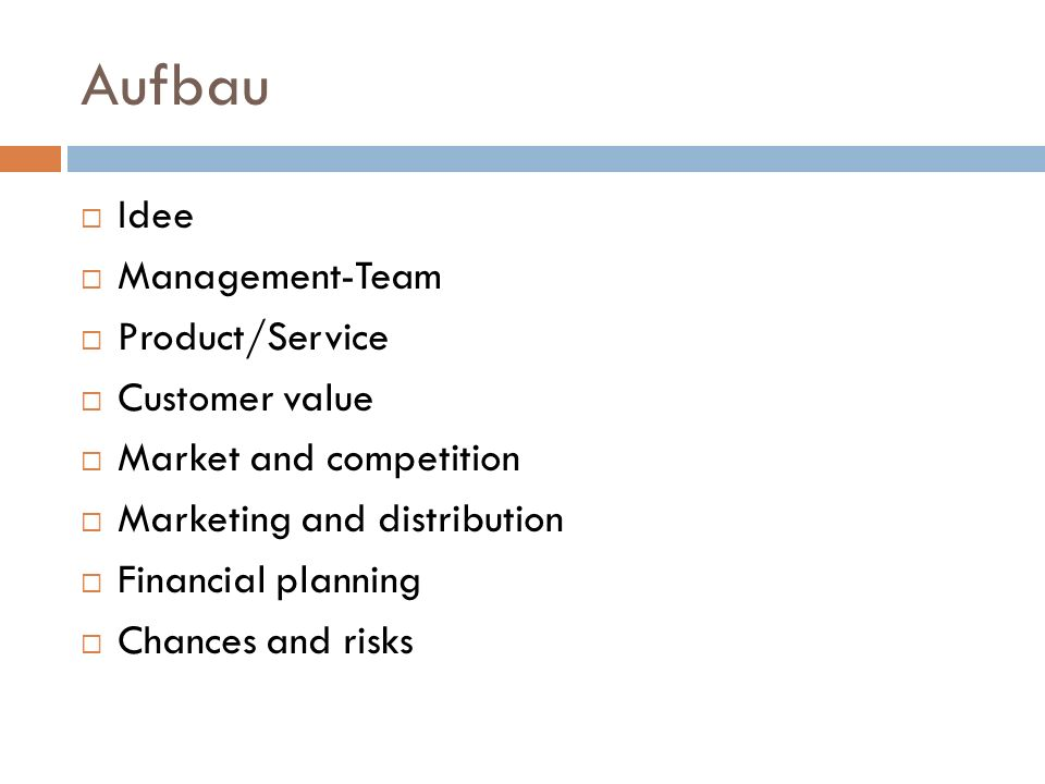 Aufbau Idee Management-Team Product/Service Customer value Market and competition Marketing and distribution Financial planning Chances and risks