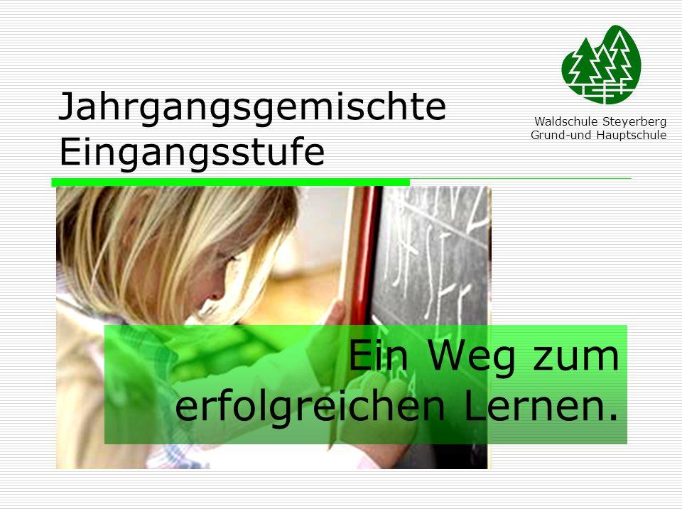 Jahrgangsgemischte Eingangsstufe Ein Weg zum erfolgreichen Lernen. Waldschule Steyerberg Grund-und Hauptschule