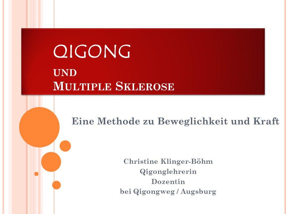 QIGONG UND M ULTIPLE S KLEROSE Christine Klinger-Böhm Qigonglehrerin Dozentin bei Qigongweg / Augsburg Eine Methode zu Beweglichkeit und Kraft