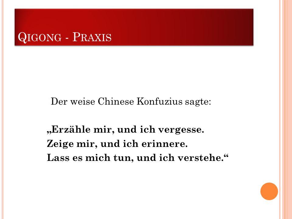 Q IGONG - P RAXIS Der weise Chinese Konfuzius sagte: Erzähle mir, und ich vergesse. Zeige mir, und ich erinnere. Lass es mich tun, und ich verstehe.