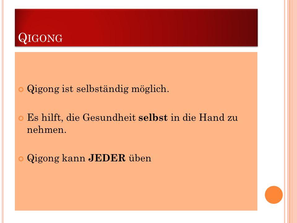 Q IGONG Qigong ist selbständig möglich. Es hilft, die Gesundheit selbst in die Hand zu nehmen. Qigong kann JEDER üben