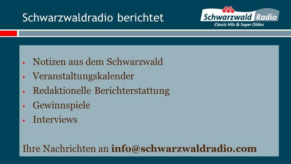 Schwarzwaldradio berichtet Notizen aus dem Schwarzwald Veranstaltungskalender Redaktionelle Berichterstattung Gewinnspiele Interviews Ihre Nachrichten an info@schwarzwaldradio.com