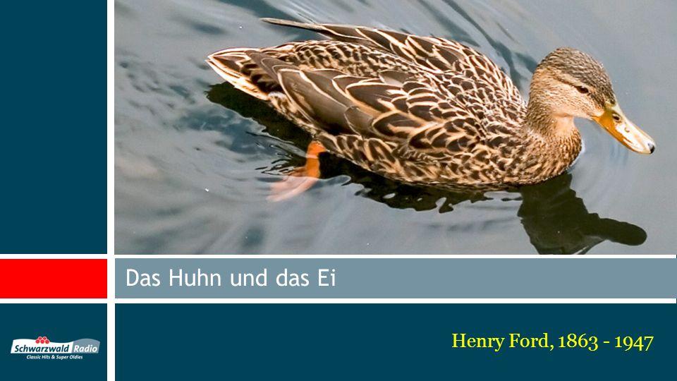 Henry Ford, 1863 - 1947 Das Huhn und das Ei