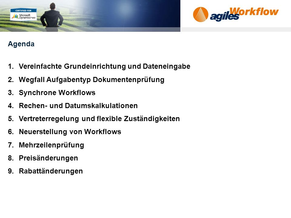 www.agilesworkflow.com 1.Vereinfachte Grundeinrichtung und Dateneingabe 2.Wegfall Aufgabentyp Dokumentenprüfung 3.Synchrone Workflows 4.Rechen- und Datumskalkulationen 5.Vertreterregelung und flexible Zuständigkeiten 6.Neuerstellung von Workflows 7.Mehrzeilenprüfung 8.Preisänderungen 9.Rabattänderungen Agenda