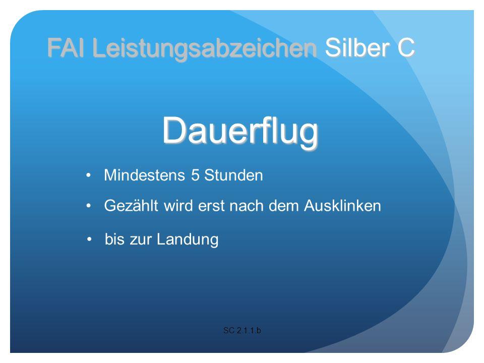 SC 2.1.1.b FAI Leistungsabzeichen Silber C Dauerflug Gezählt wird erst nach dem Ausklinken Mindestens 5 Stunden bis zur Landung