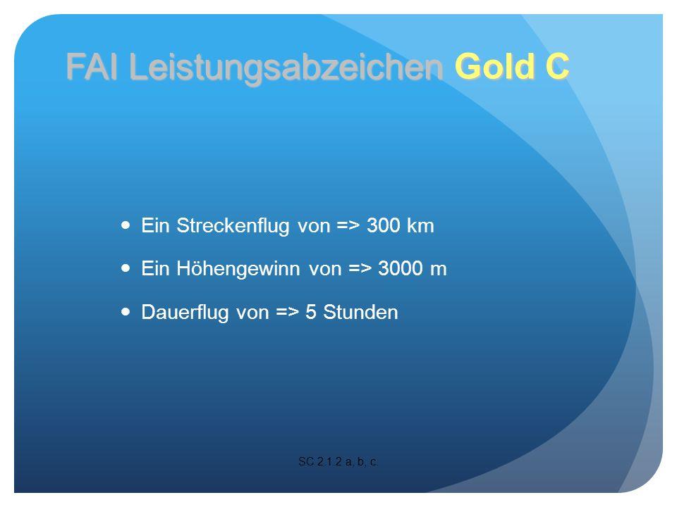Ein Streckenflug von => 300 km Ein Höhengewinn von => 3000 m Dauerflug von => 5 Stunden SC 2.1.2 a, b, c.