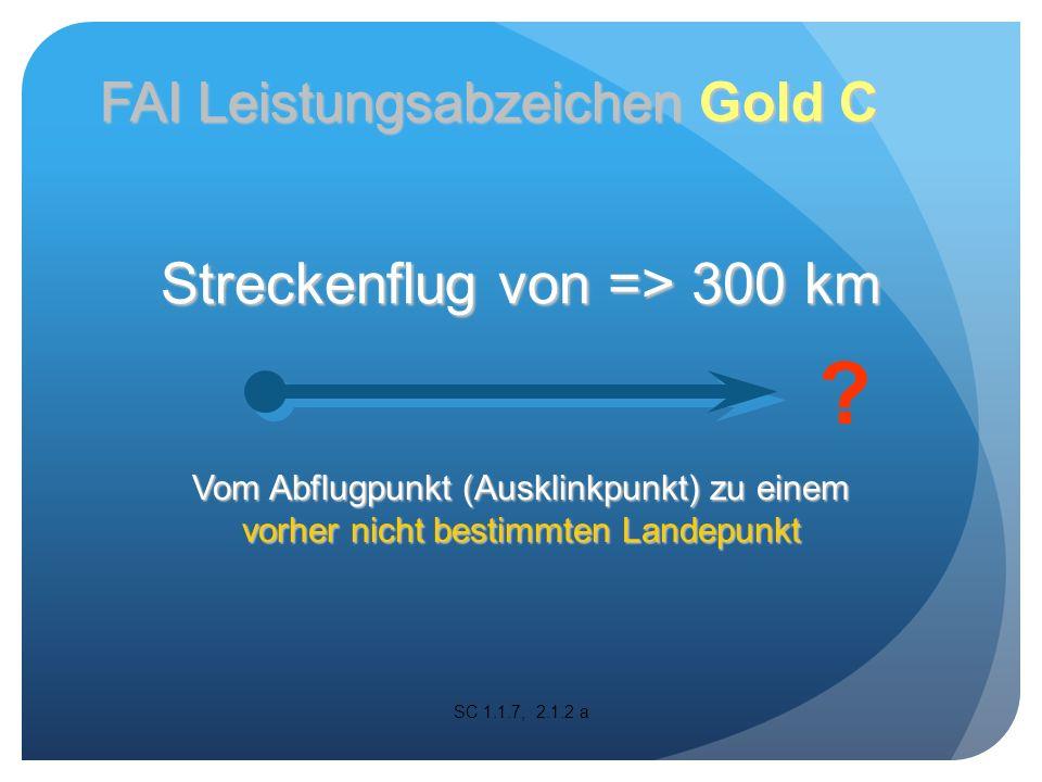 Streckenflug von => 300 km Vom Abflugpunkt (Ausklinkpunkt) zu einem vorher nicht bestimmten Landepunkt SC 1.1.7, 2.1.2 a .