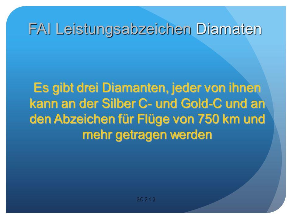 Es gibt drei Diamanten, jeder von ihnen kann an der Silber C- und Gold-C und an den Abzeichen für Flüge von 750 km und mehr getragen werden SC 2.1.3 FAI Leistungsabzeichen Diamaten