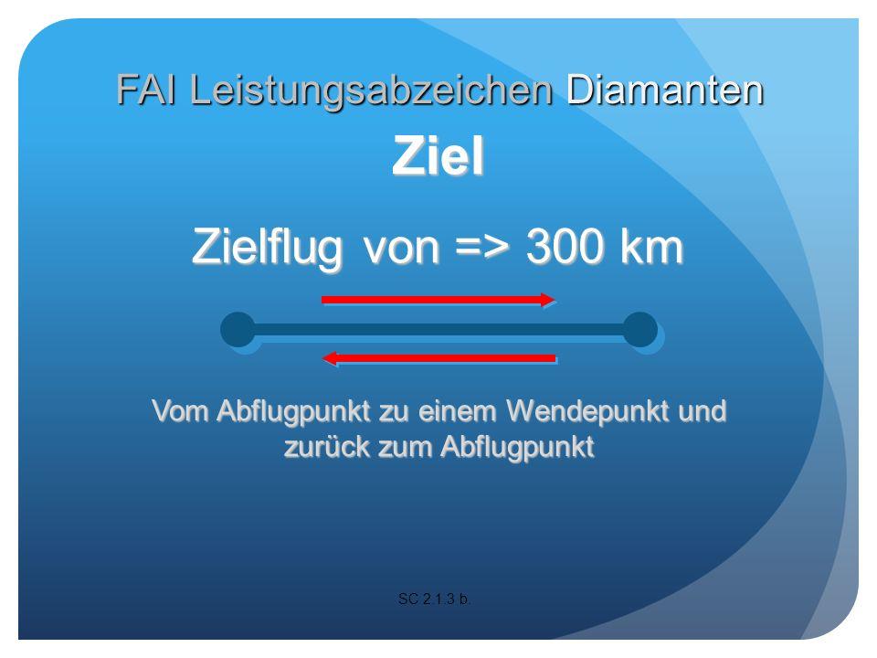 Zielflug von => 300 km Vom Abflugpunkt zu 2 Wendepunkten und zurück zum Abflugpunkt SC 2.1.3 b.