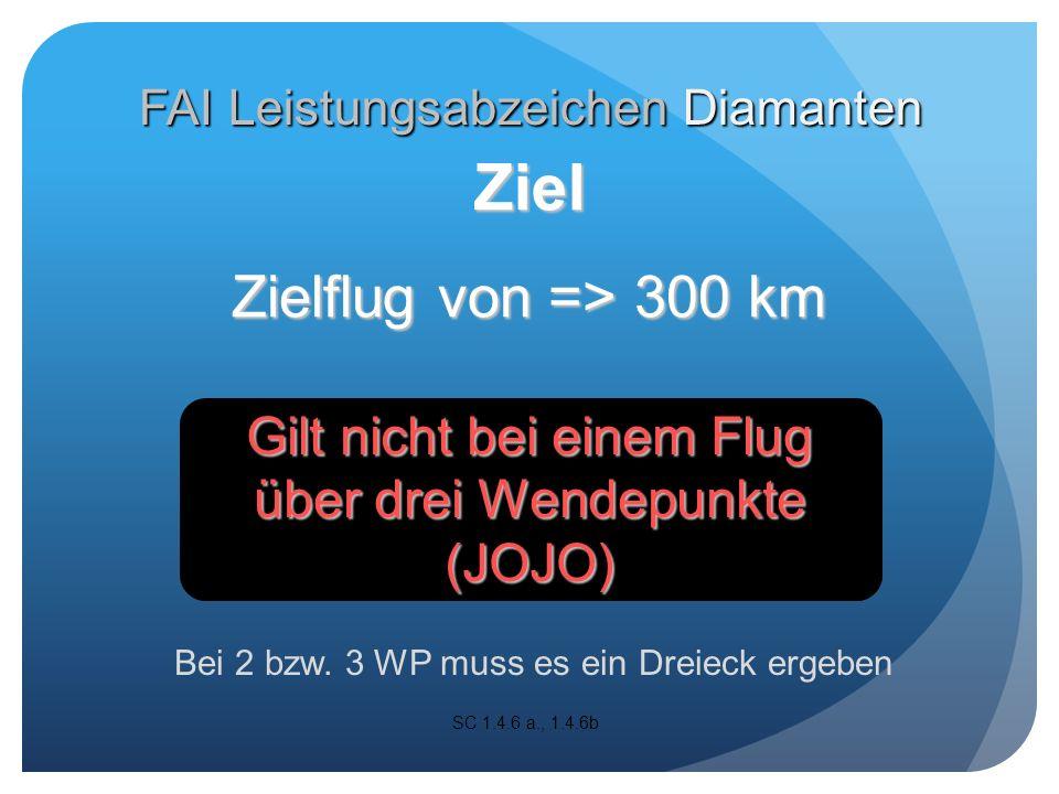 Zielflug von => 300 km Gilt nicht bei einem Flug über drei Wendepunkte (JOJO) SC 1.4.6 a., 1.4.6b Bei 2 bzw.