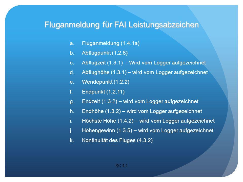 a.Fluganmeldung (1.4.1a) b.Abflugpunkt (1.2.8) c.Abflugzeit (1.3.1) - Wird vom Logger aufgezeichnet d.Abflughöhe (1.3.1) – wird vom Logger aufgezeichnet e.Wendepunkt (1.2.2) f.Endpunkt (1.2.11) g.Endzeit (1.3.2) – wird vom Logger aufgezeichnet h.Endhöhe (1.3.2) – wird vom Logger aufgezeichnet i.Höchste Höhe (1.4.2) – wird vom Logger aufgezeichnet j.Höhengewinn (1.3.5) – wird vom Logger aufgezeichnet k.Kontinuität des Fluges (4.3.2) SC 4.1 Fluganmeldung für FAI Leistungsabzeichen