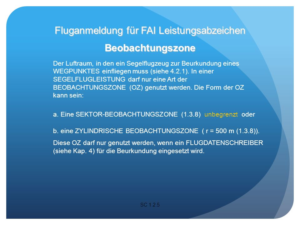 SC 1.2.5 Beobachtungszone Der Luftraum, in den ein Segelflugzeug zur Beurkundung eines WEGPUNKTES einfliegen muss (siehe 4.2.1).