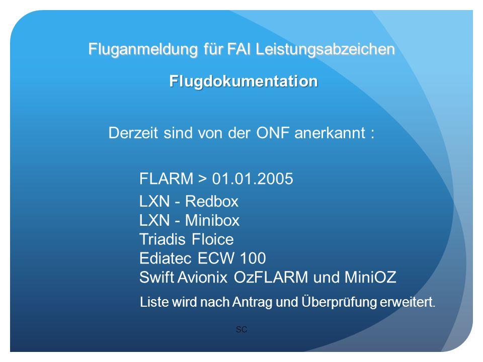 SC Flugdokumentation Fluganmeldung für FAI Leistungsabzeichen Derzeit sind von der ONF anerkannt : FLARM > 01.01.2005 LXN - Redbox LXN - Minibox Triadis Floice Ediatec ECW 100 Swift Avionix OzFLARM und MiniOZ Liste wird nach Antrag und Überprüfung erweitert.