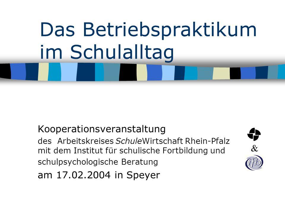 Das Betriebspraktikum im Schulalltag Kooperationsveranstaltung des Arbeitskreises SchuleWirtschaft Rhein-Pfalz mit dem Institut für schulische Fortbil