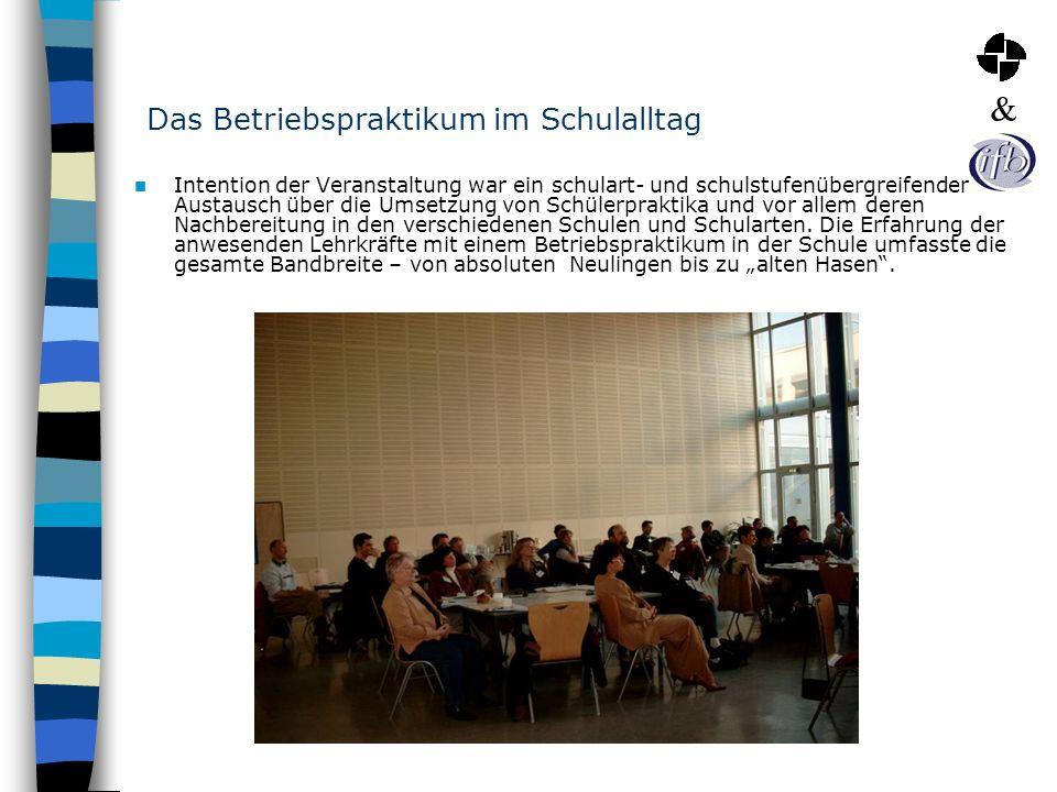 Das Betriebspraktikum im Schulalltag Intention der Veranstaltung war ein schulart- und schulstufenübergreifender Austausch über die Umsetzung von Schü