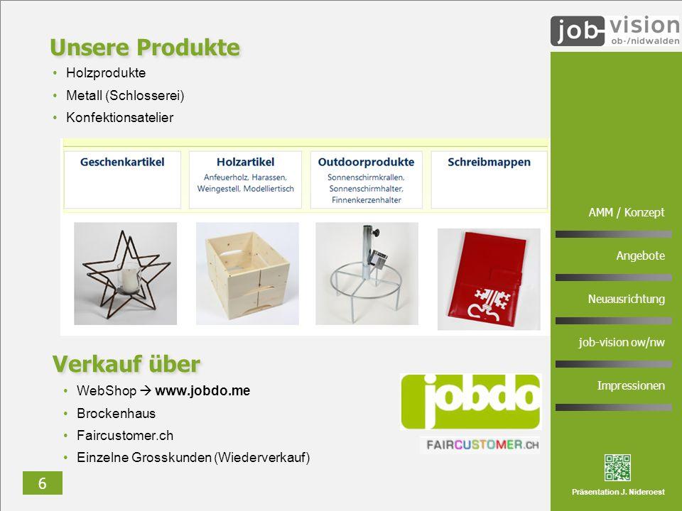 6 AMM / Konzept Angebote Neuausrichtung job-vision ow/nw Impressionen Präsentation J. Nideroest Unsere Produkte Holzprodukte Metall (Schlosserei) Konf