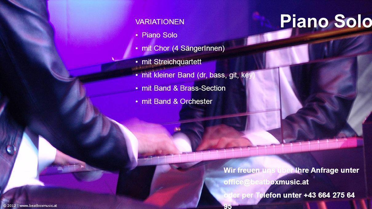 VARIATIONEN Piano Solo mit Chor (4 SängerInnen) mit Streichquartett mit kleiner Band (dr, bass, git, key) mit Band & Brass-Section mit Band & Orchester © 2012 | www.beatboxmusic.at Piano Solo Wir freuen uns über Ihre Anfrage unter office@beatboxmusic.at oder per Telefon unter +43 664 275 64 95