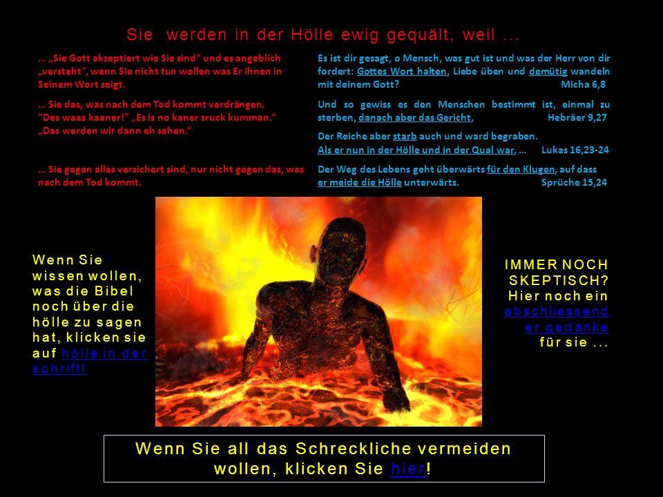 Wenn Sie all das Schreckliche vermeiden wollen, klicken Sie hier!hier Sie werden in der Hölle ewig gequält, weil... … Sie Gott akzeptiert wie Sie sind