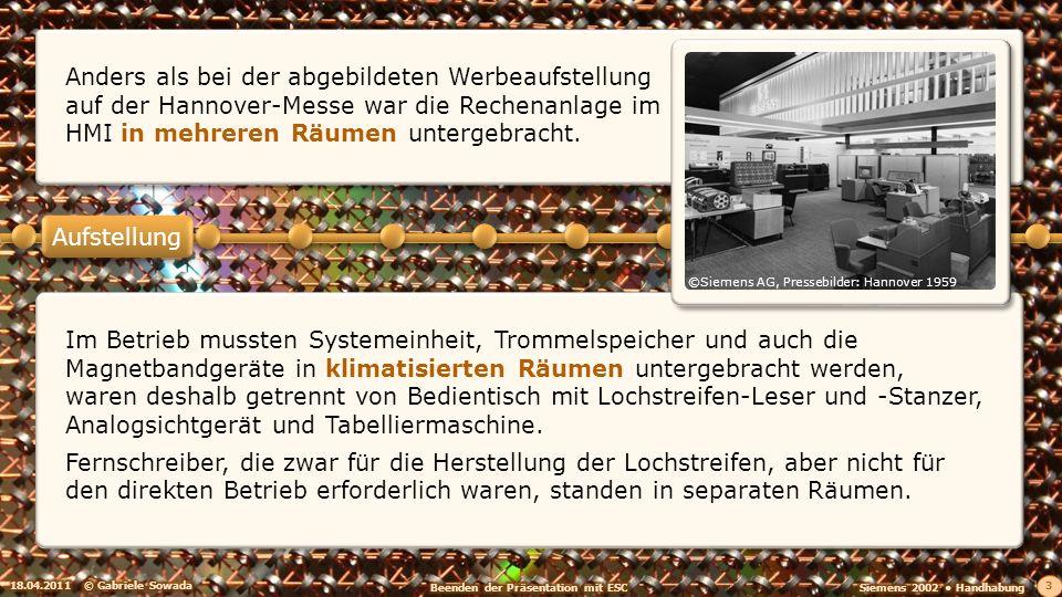 18.04.2011© Gabriele Sowada 3 Im Betrieb mussten Systemeinheit, Trommelspeicher und auch die Magnetbandgeräte in klimatisierten Räumen untergebracht werden, waren deshalb getrennt von Bedientisch mit Lochstreifen-Leser und -Stanzer, Analogsichtgerät und Tabelliermaschine.