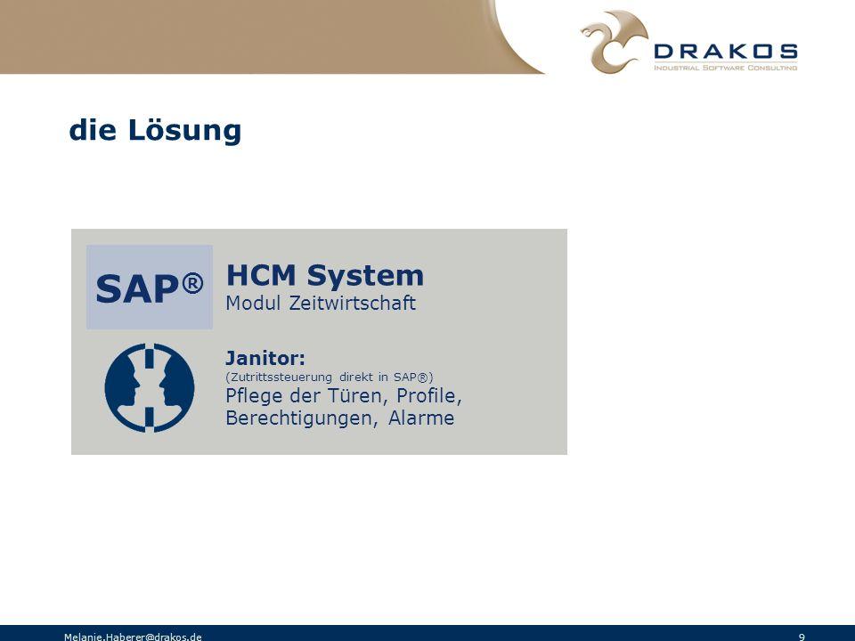 Melanie.Haberer@drakos.de 9 die Lösung HCM System Modul Zeitwirtschaft SAP ® Janitor: (Zutrittssteuerung direkt in SAP®) Pflege der Türen, Profile, Be