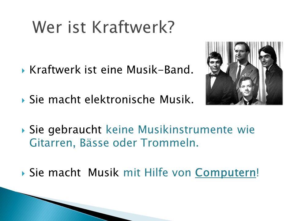 Kraftwerk ist eine Musik-Band. Sie macht elektronische Musik. Sie gebraucht keine Musikinstrumente wie Gitarren, Bässe oder Trommeln. Sie macht Musik