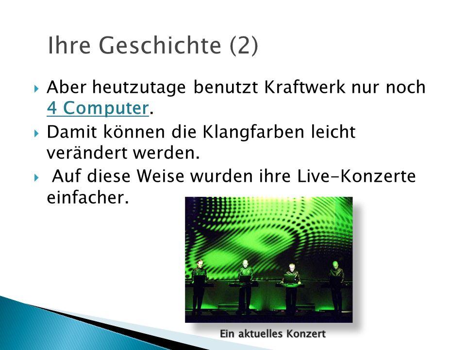 Aber heutzutage benutzt Kraftwerk nur noch 4 Computer. Damit können die Klangfarben leicht verändert werden. Auf diese Weise wurden ihre Live-Konzerte